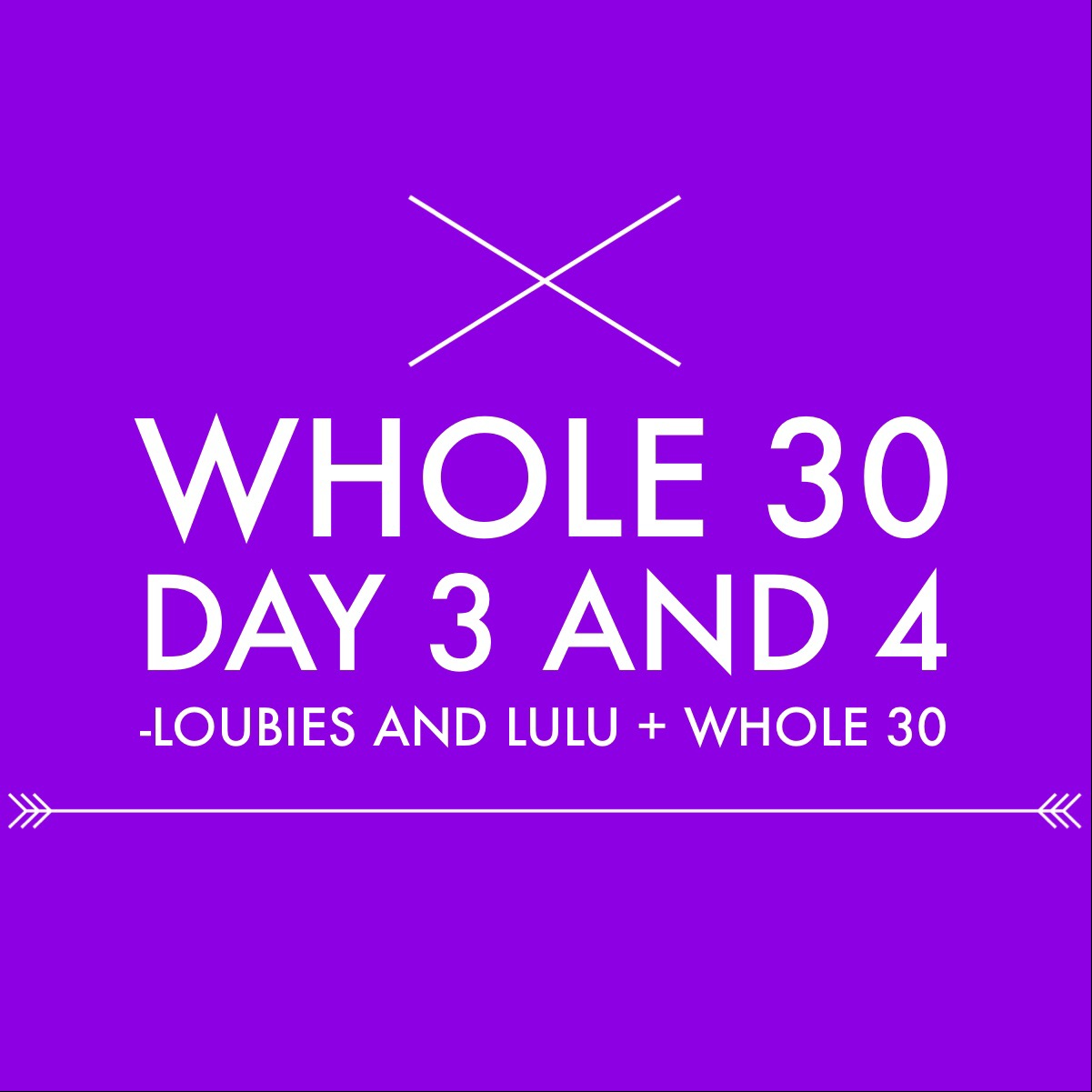 WHOLE 30:  DAY 3 & 4